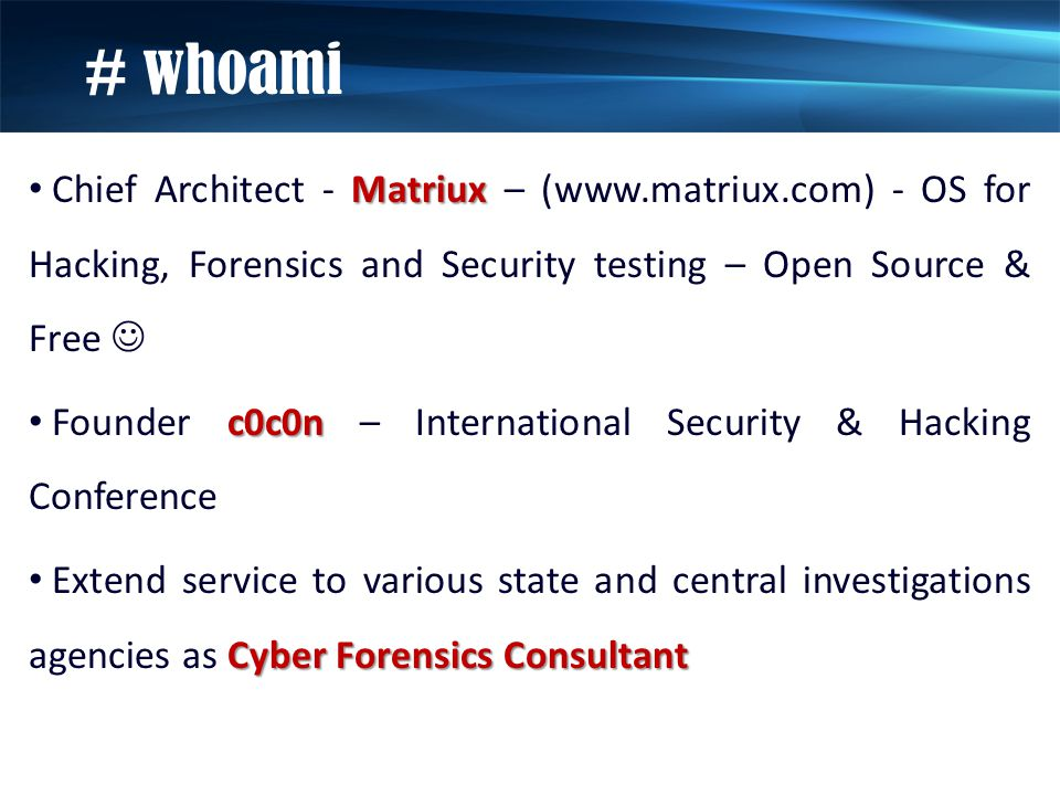 Matriux Chief Architect - Matriux – (www.matriux.com) - OS for Hacking, Forensics and Security testing – Open Source & Free c0c0n Founder c0c0n – International Security & Hacking Conference Cyber Forensics Consultant Extend service to various state and central investigations agencies as Cyber Forensics Consultant # whoami