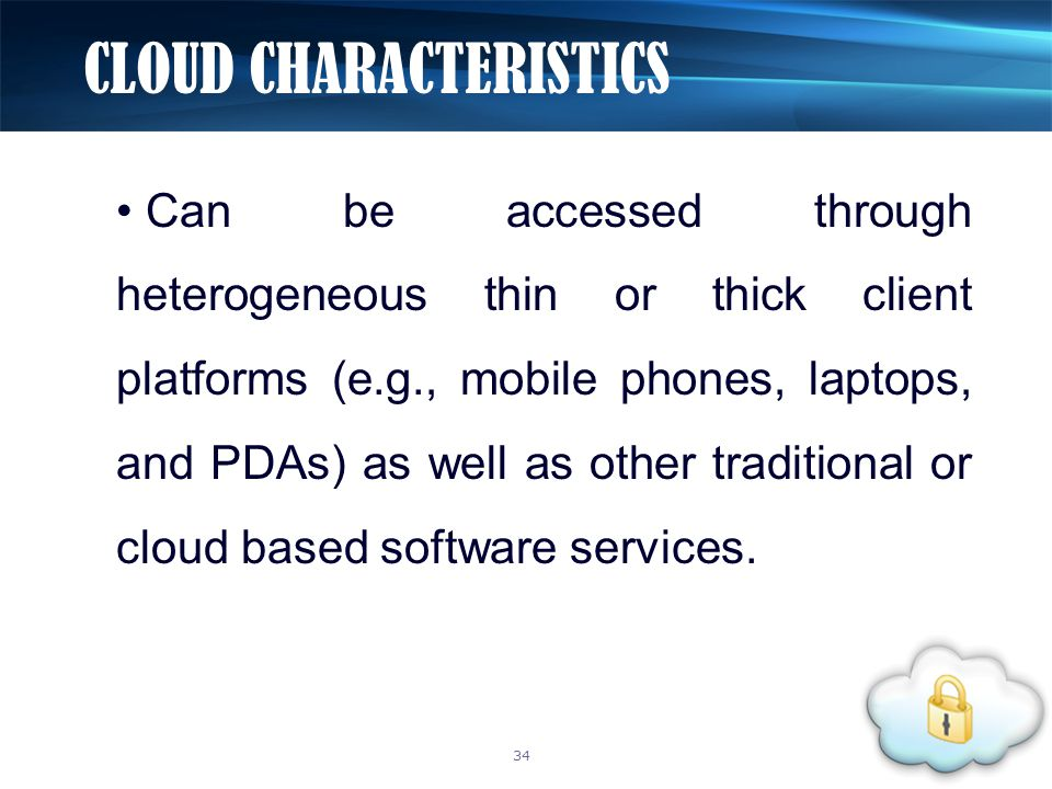 Can be accessed through heterogeneous thin or thick client platforms (e.g., mobile phones, laptops, and PDAs) as well as other traditional or cloud ba