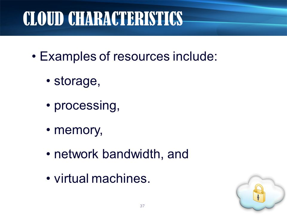 Examples of resources include: storage, processing, memory, network bandwidth, and virtual machines. CLOUD CHARACTERISTICS 37