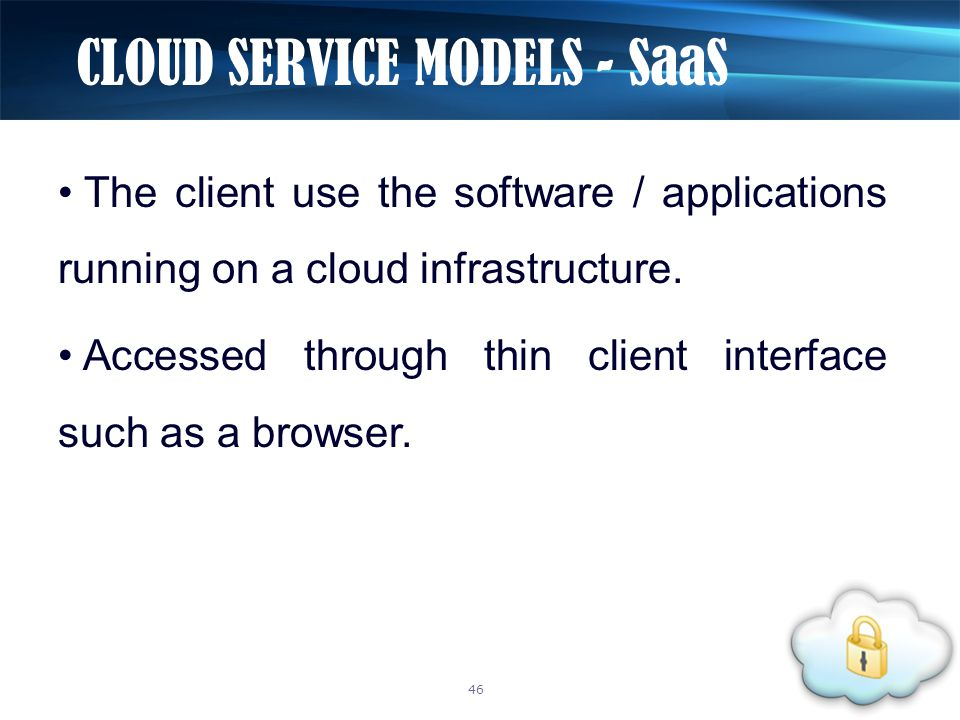 The client use the software / applications running on a cloud infrastructure. Accessed through thin client interface such as a browser. CLOUD SERVICE