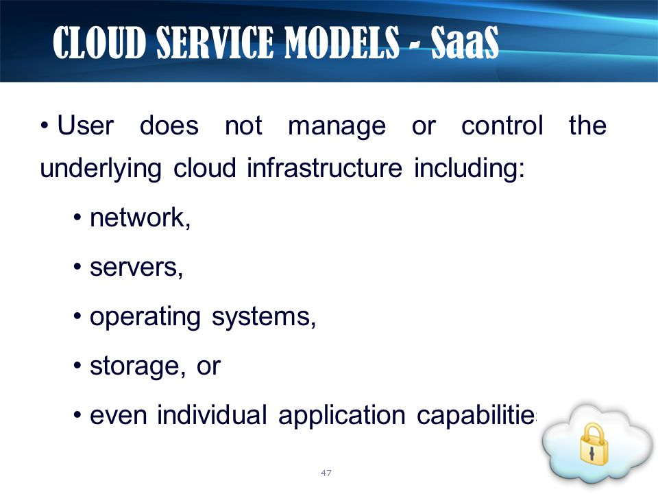 User does not manage or control the underlying cloud infrastructure including: network, servers, operating systems, storage, or even individual applic