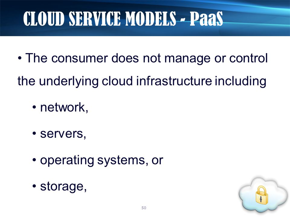 The consumer does not manage or control the underlying cloud infrastructure including network, servers, operating systems, or storage, CLOUD SERVICE MODELS - PaaS 50