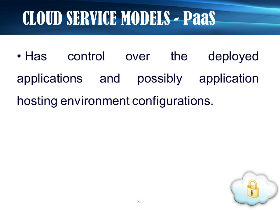 Has control over the deployed applications and possibly application hosting environment configurations. CLOUD SERVICE MODELS - PaaS 51
