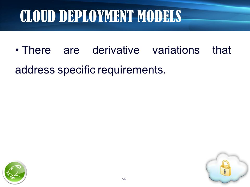 There are derivative variations that address specific requirements. CLOUD DEPLOYMENT MODELS 56