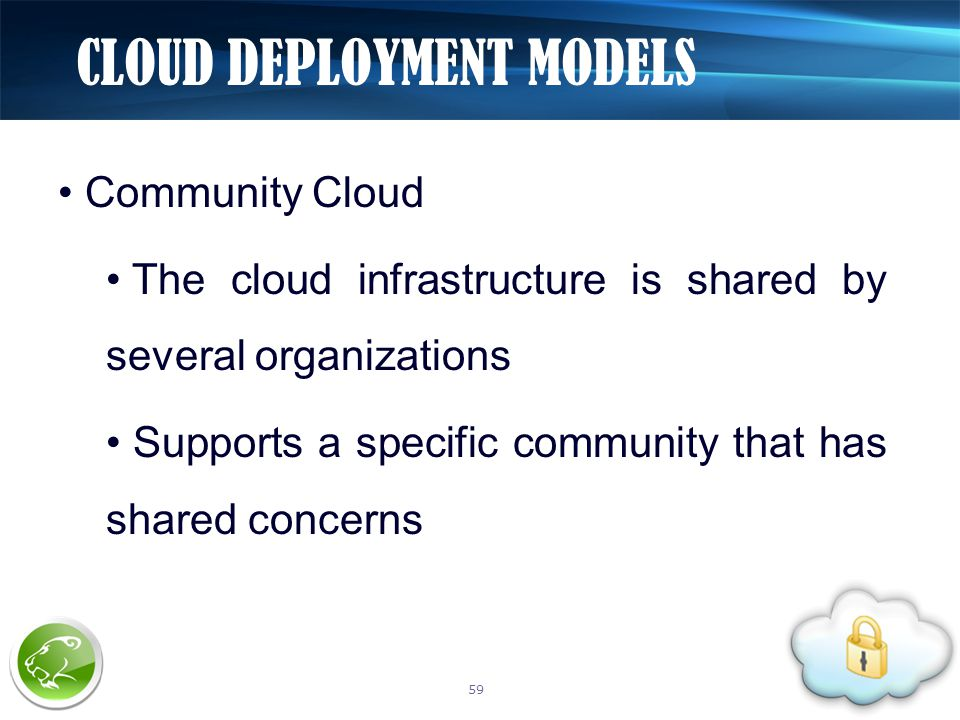 Community Cloud The cloud infrastructure is shared by several organizations Supports a specific community that has shared concerns CLOUD DEPLOYMENT MODELS 59
