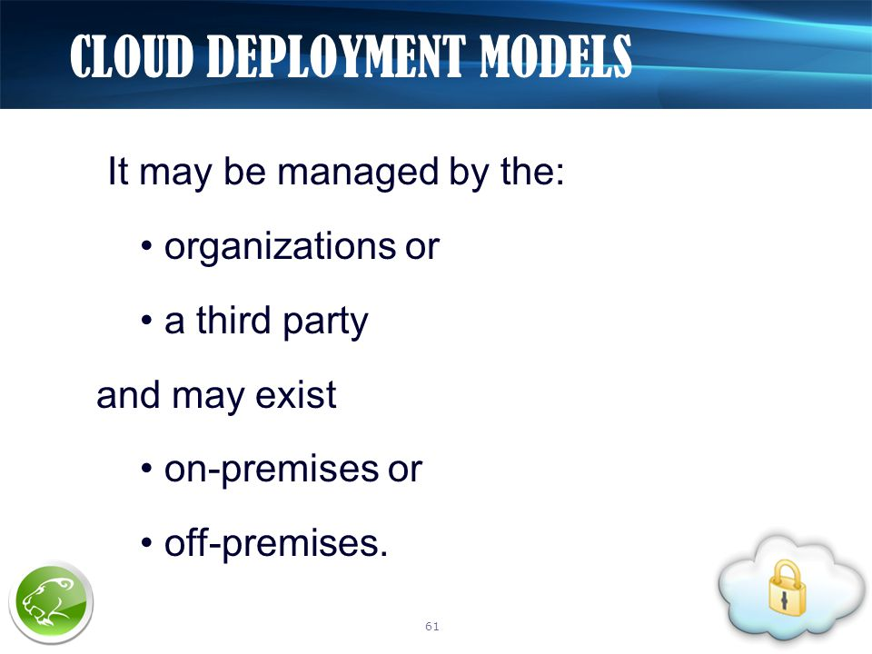 It may be managed by the: organizations or a third party and may exist on-premises or off-premises. CLOUD DEPLOYMENT MODELS 61
