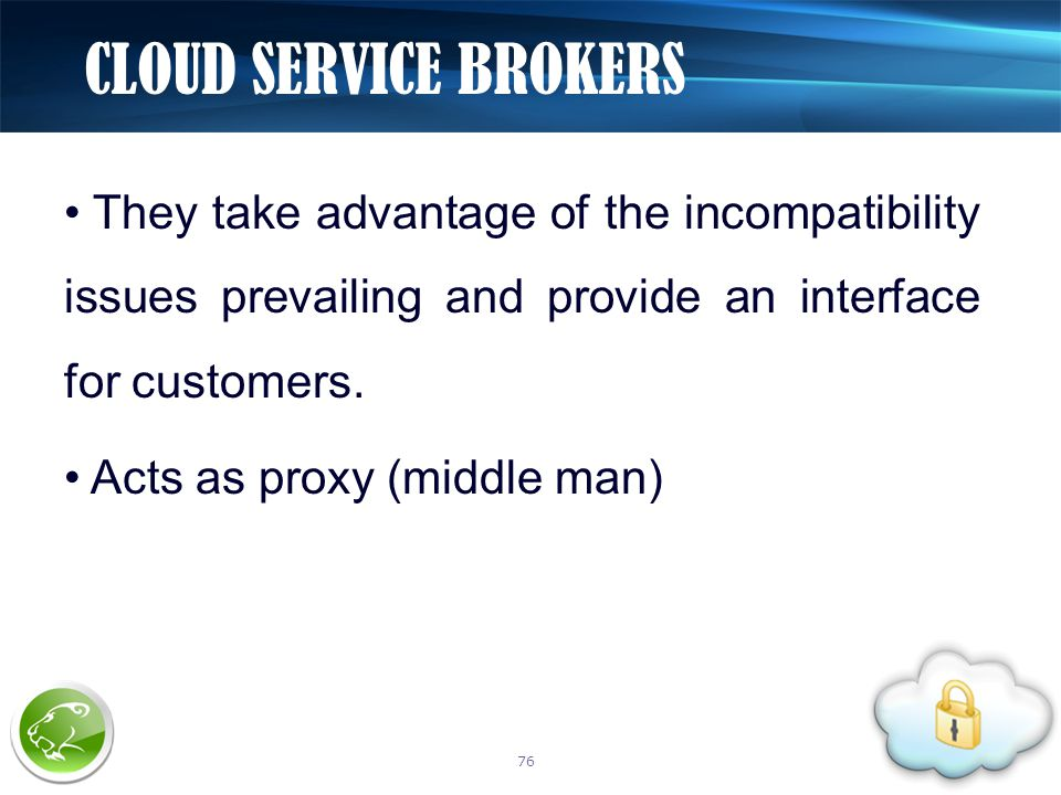 They take advantage of the incompatibility issues prevailing and provide an interface for customers. Acts as proxy (middle man) CLOUD SERVICE BROKERS