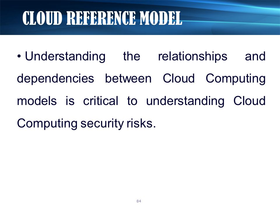 CLOUD REFERENCE MODEL 84 Understanding the relationships and dependencies between Cloud Computing models is critical to understanding Cloud Computing security risks.