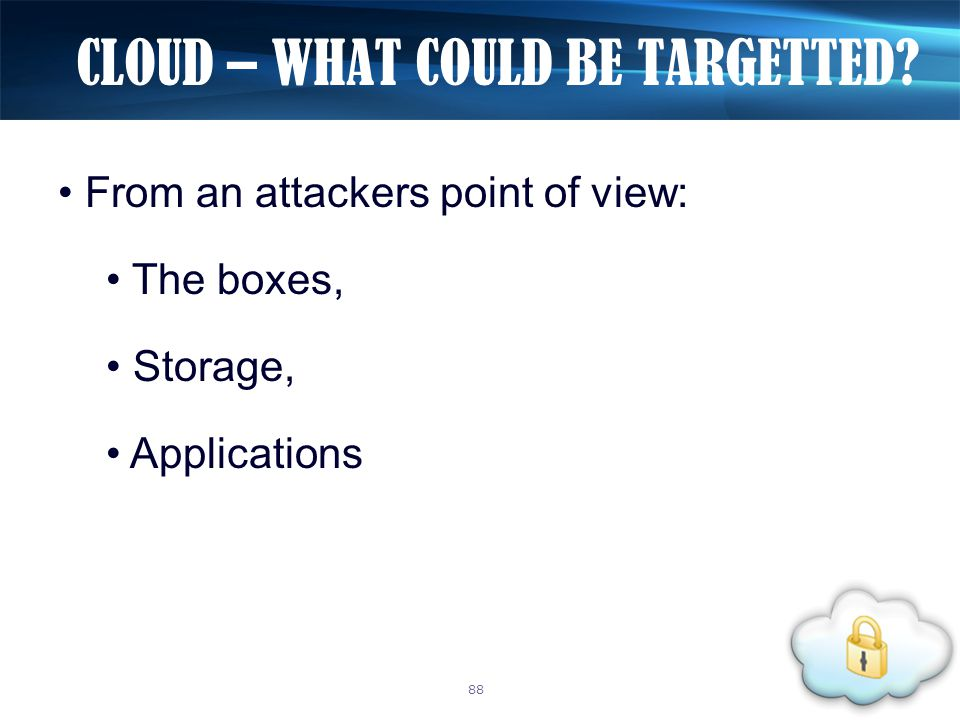 From an attackers point of view: The boxes, Storage, Applications CLOUD – WHAT COULD BE TARGETTED? 88
