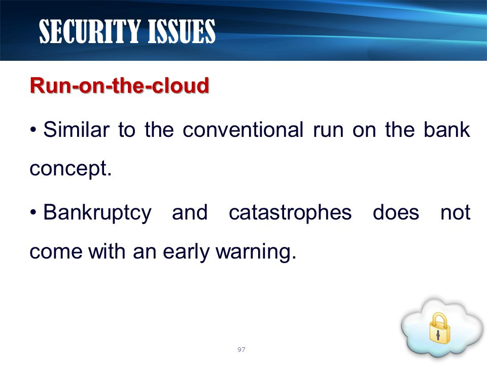 Run-on-the-cloud Similar to the conventional run on the bank concept. Bankruptcy and catastrophes does not come with an early warning. SECURITY ISSUES