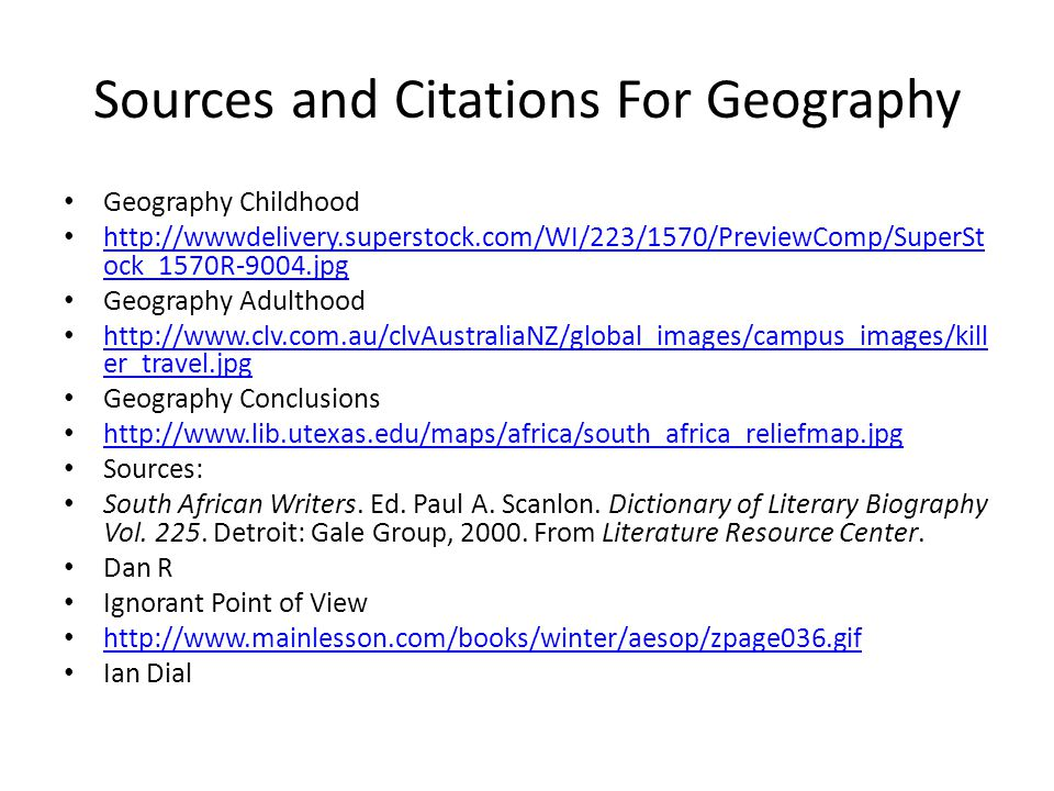 Sources and Citations For Geography Geography Childhood http://wwwdelivery.superstock.com/WI/223/1570/PreviewComp/SuperSt ock_1570R-9004.jpg http://wwwdelivery.superstock.com/WI/223/1570/PreviewComp/SuperSt ock_1570R-9004.jpg Geography Adulthood http://www.clv.com.au/clvAustraliaNZ/global_images/campus_images/kill er_travel.jpg http://www.clv.com.au/clvAustraliaNZ/global_images/campus_images/kill er_travel.jpg Geography Conclusions http://www.lib.utexas.edu/maps/africa/south_africa_reliefmap.jpg Sources: South African Writers.