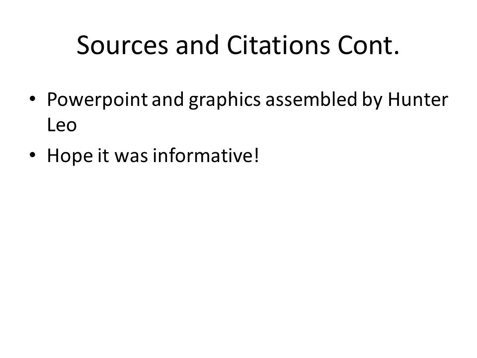 Sources and Citations Cont. Powerpoint and graphics assembled by Hunter Leo Hope it was informative!