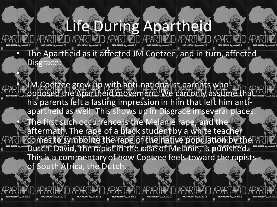 Life During Apartheid The Apartheid as it affected JM Coetzee, and in turn, affected Disgrace: JM Coetzee grew up with anti-nationalist parents who op