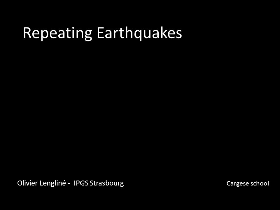 Repeating Earthquakes Olivier Lengliné - IPGS Strasbourg Cargese school
