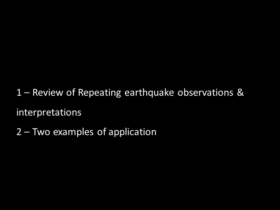 1 – Review of Repeating earthquake observations & interpretations 2 – Two examples of application