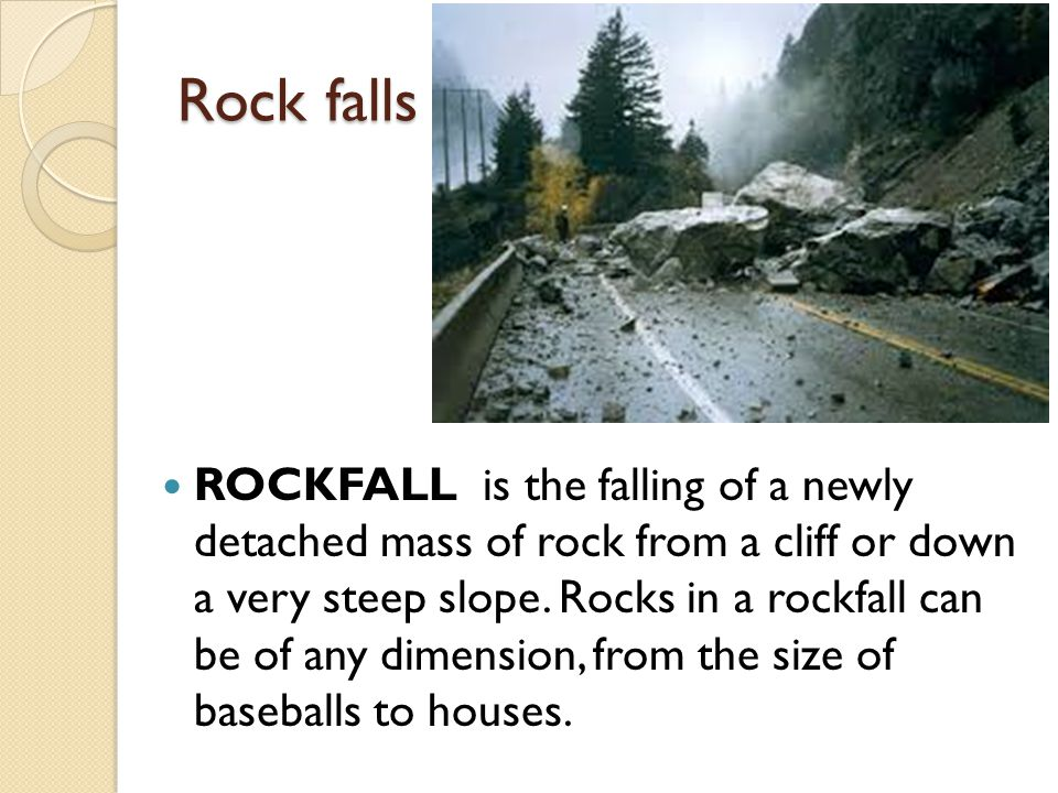 Rock falls ROCKFALL is the falling of a newly detached mass of rock from a cliff or down a very steep slope. Rocks in a rockfall can be of any dimensi