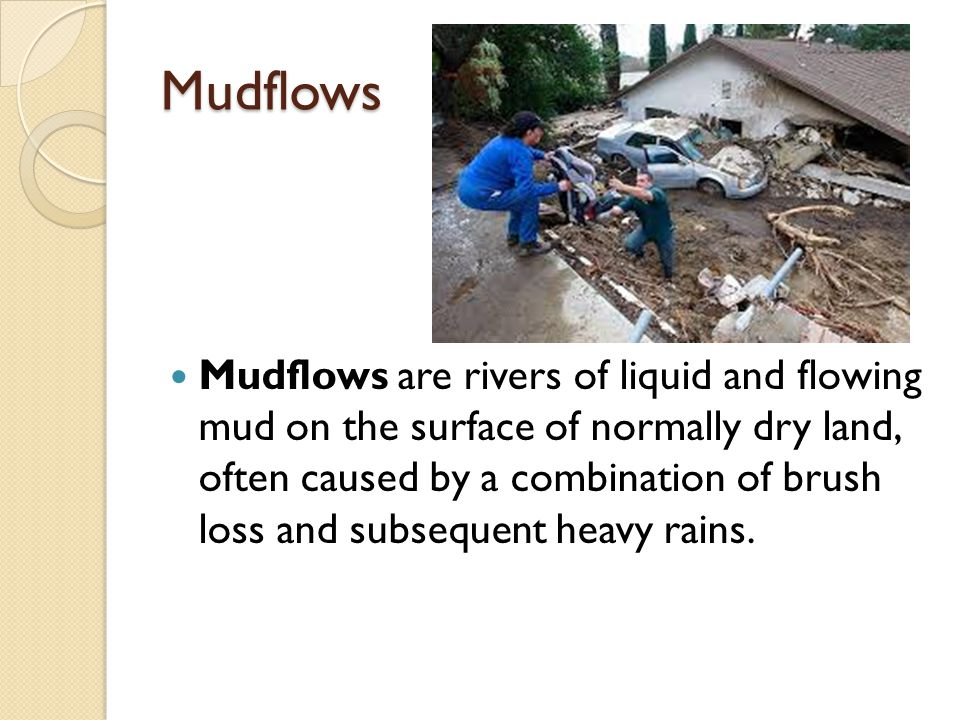 Mudflows Mudflows are rivers of liquid and flowing mud on the surface of normally dry land, often caused by a combination of brush loss and subsequent