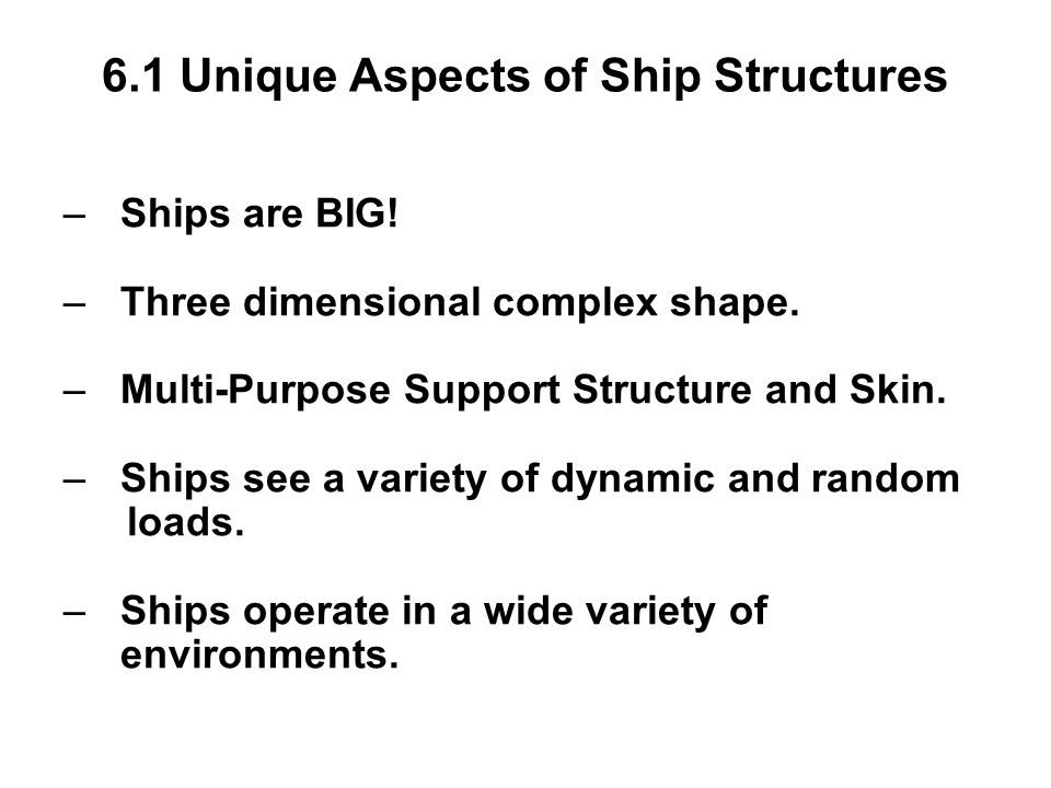 6.1 Unique Aspects of Ship Structures – Ships are BIG! – Three dimensional complex shape. – Multi-Purpose Support Structure and Skin. – Ships see a va