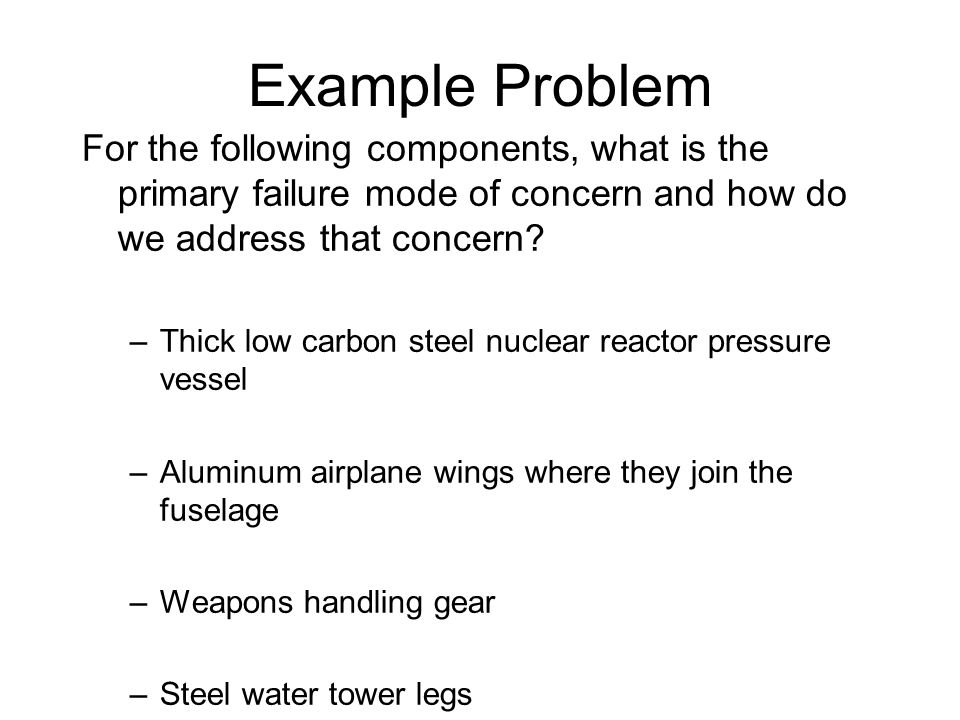 Example Problem For the following components, what is the primary failure mode of concern and how do we address that concern? –Thick low carbon steel