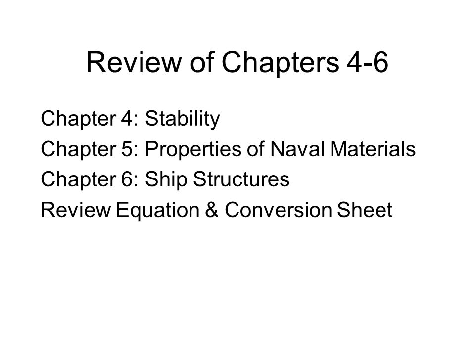 Review of Chapters 4-6 Chapter 4: Stability Chapter 5: Properties of Naval Materials Chapter 6: Ship Structures Review Equation & Conversion Sheet