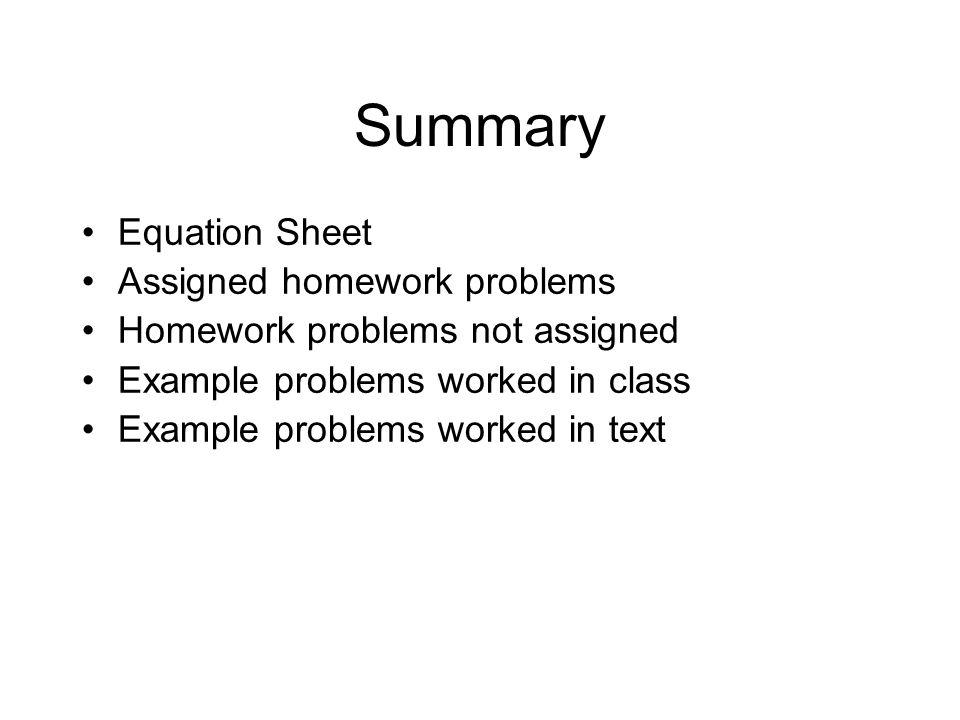 Summary Equation Sheet Assigned homework problems Homework problems not assigned Example problems worked in class Example problems worked in text
