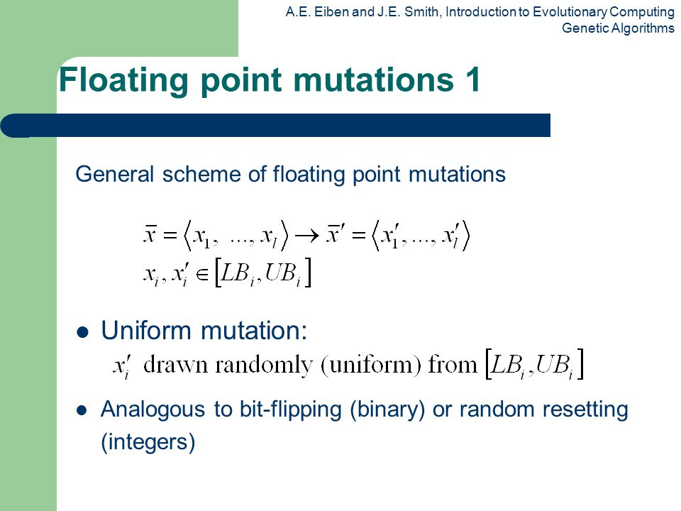 A.E. Eiben and J.E. Smith, Introduction to Evolutionary Computing Genetic Algorithms Floating point mutations 1 General scheme of floating point mutat