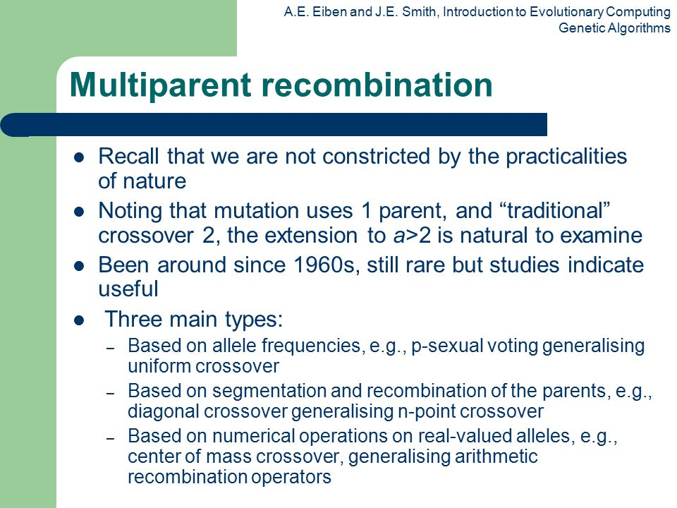 A.E. Eiben and J.E. Smith, Introduction to Evolutionary Computing Genetic Algorithms Multiparent recombination Recall that we are not constricted by t