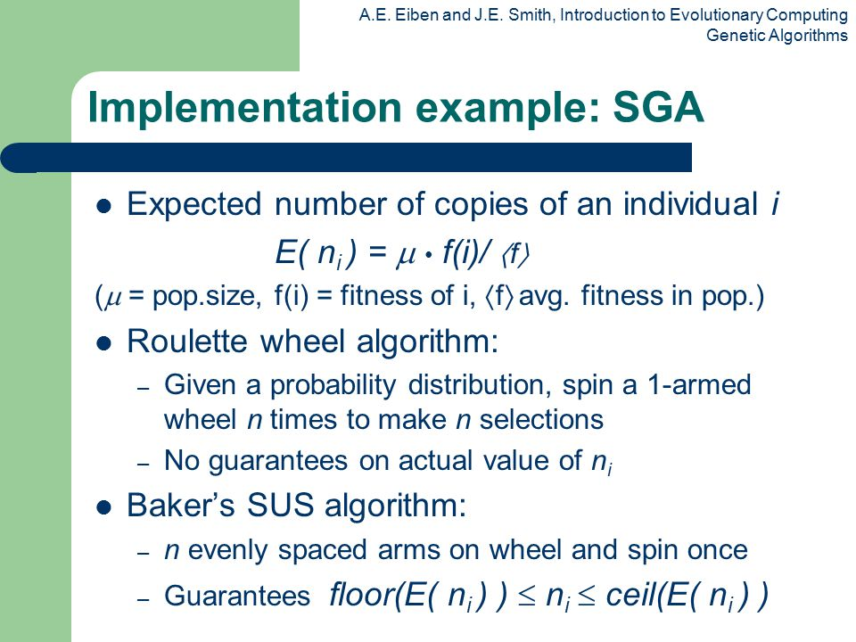 A.E. Eiben and J.E. Smith, Introduction to Evolutionary Computing Genetic Algorithms Implementation example: SGA Expected number of copies of an indiv