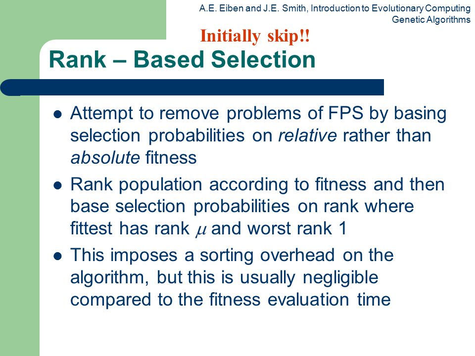 A.E. Eiben and J.E. Smith, Introduction to Evolutionary Computing Genetic Algorithms Rank – Based Selection Attempt to remove problems of FPS by basin