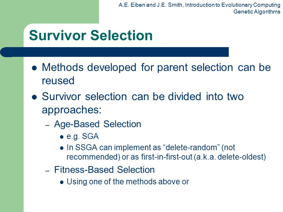 A.E. Eiben and J.E. Smith, Introduction to Evolutionary Computing Genetic Algorithms Survivor Selection Methods developed for parent selection can be