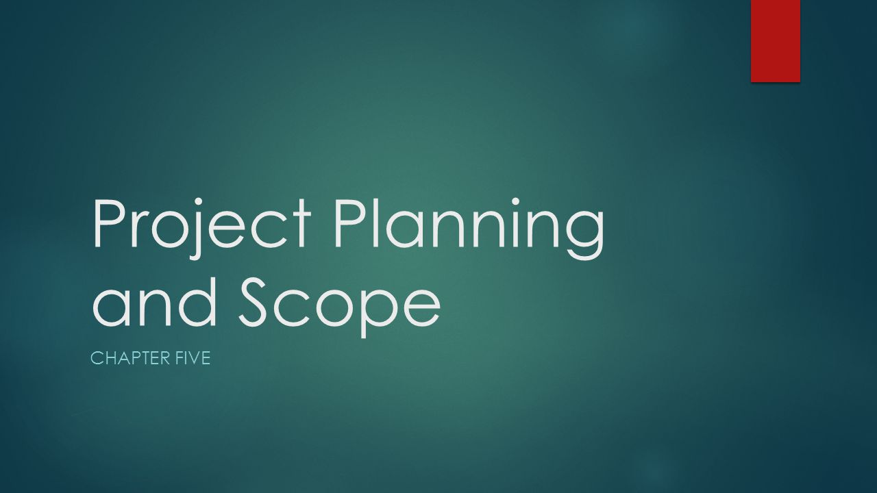 Project Planning and Scope CHAPTER FIVE