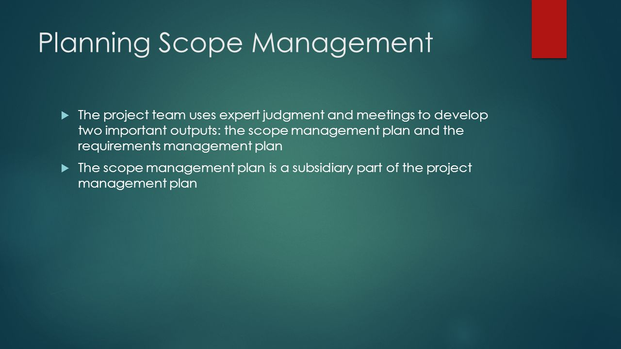 Planning Scope Management  The project team uses expert judgment and meetings to develop two important outputs: the scope management plan and the req