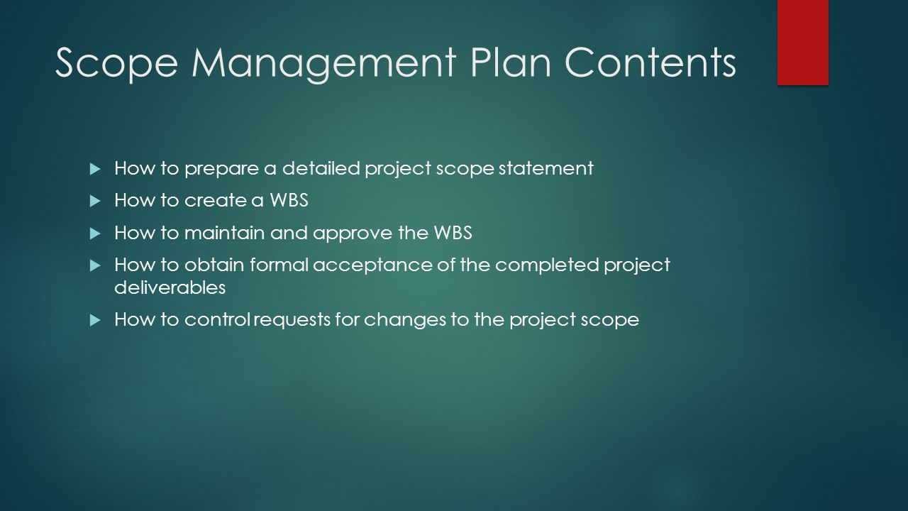 Scope Management Plan Contents  How to prepare a detailed project scope statement  How to create a WBS  How to maintain and approve the WBS  How t