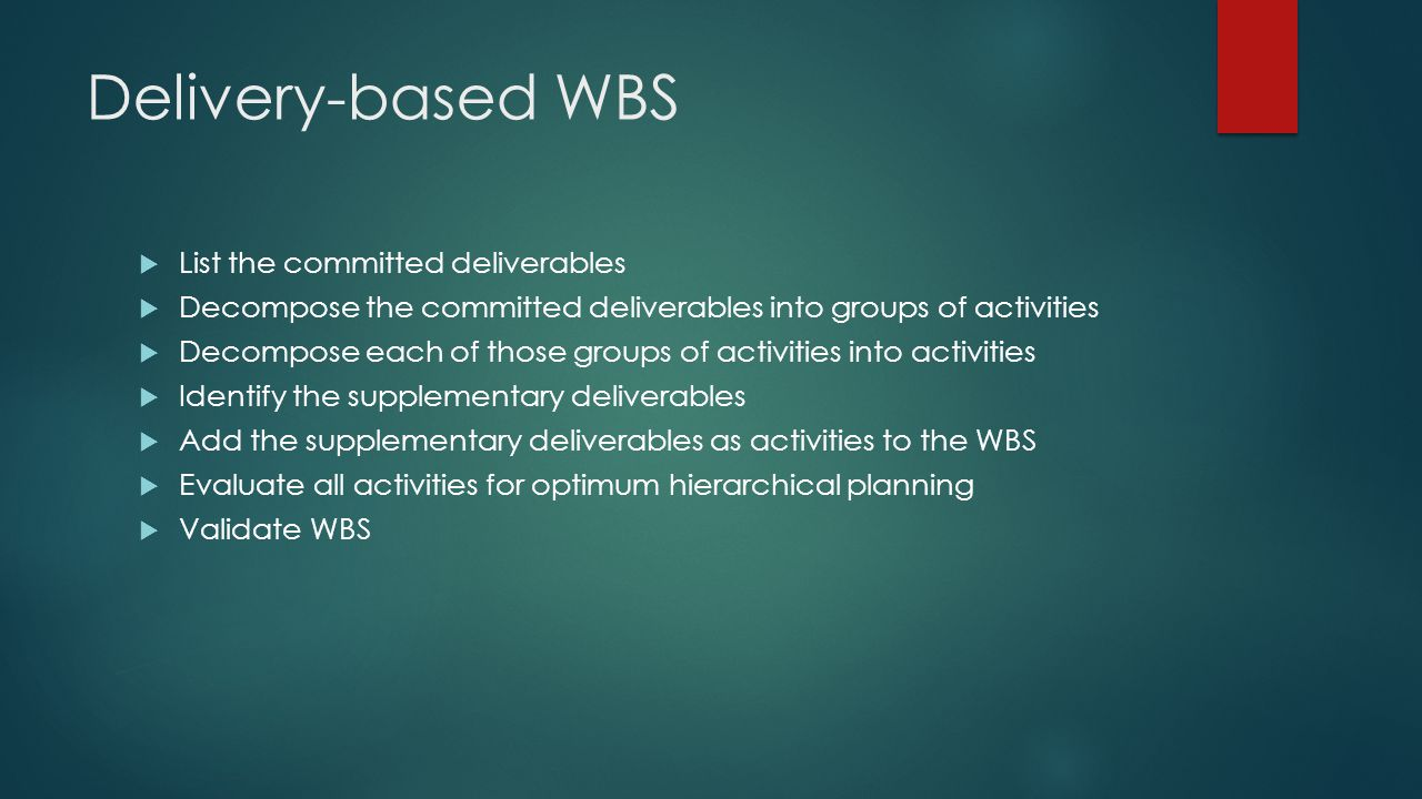 Delivery-based WBS  List the committed deliverables  Decompose the committed deliverables into groups of activities  Decompose each of those groups
