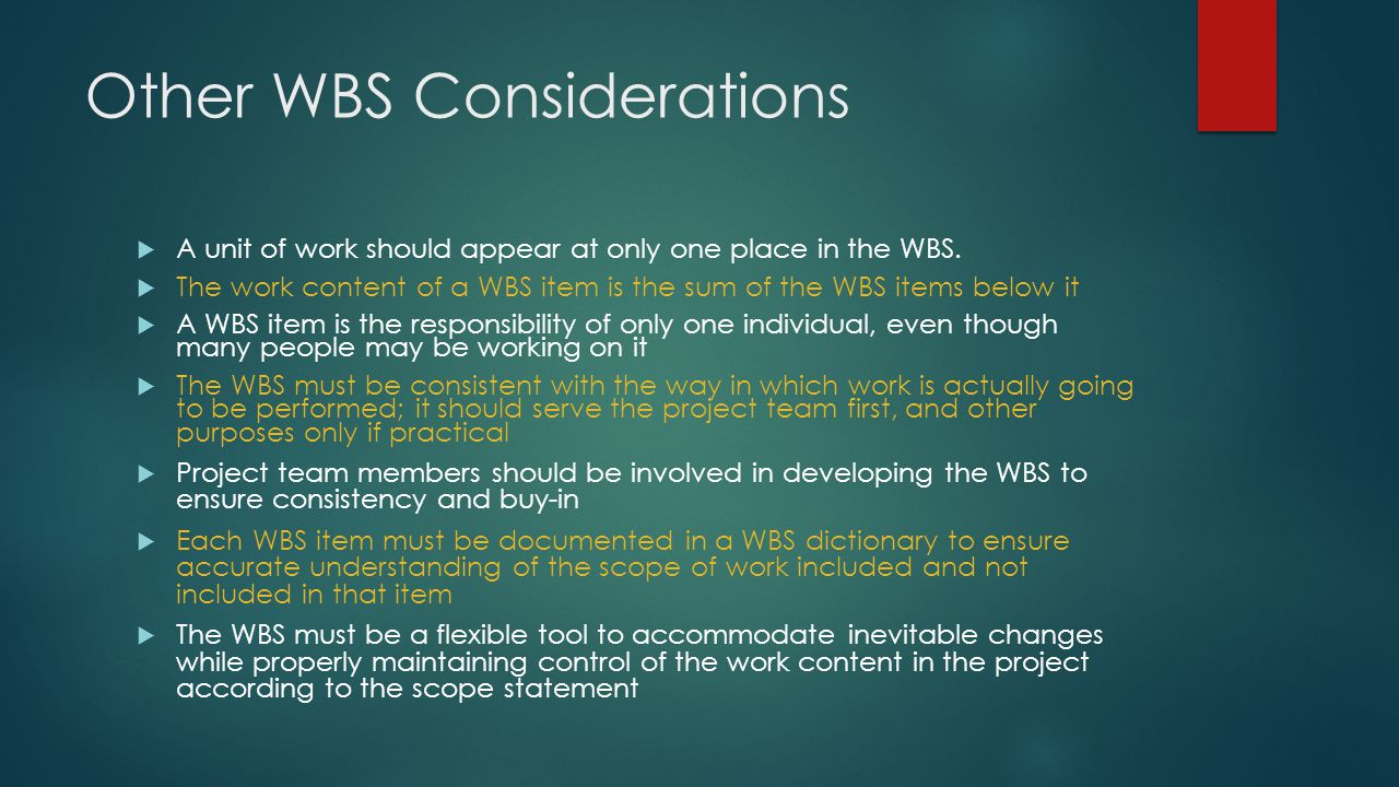 Other WBS Considerations  A unit of work should appear at only one place in the WBS.  The work content of a WBS item is the sum of the WBS items bel