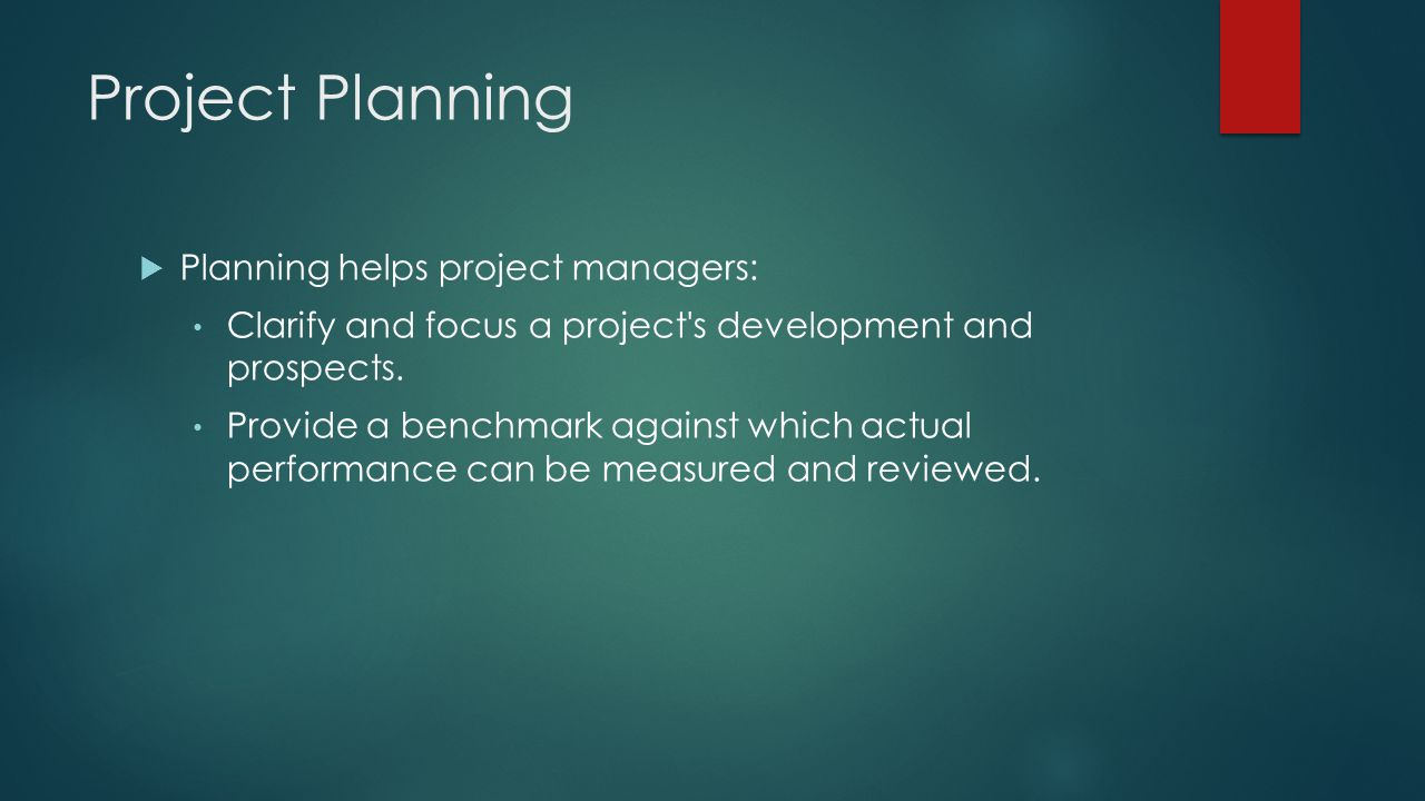 Project Planning  Planning helps project managers: Clarify and focus a project's development and prospects. Provide a benchmark against which actual