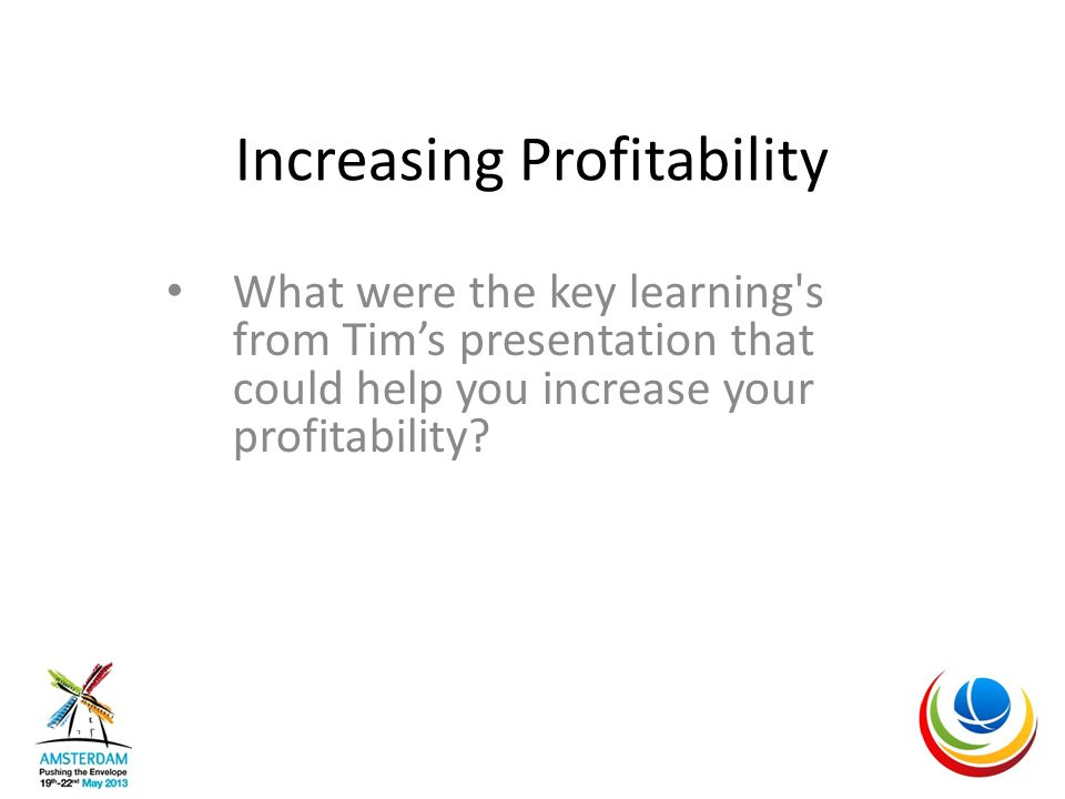 Increasing Profitability What were the key learning s from Tim's presentation that could help you increase your profitability