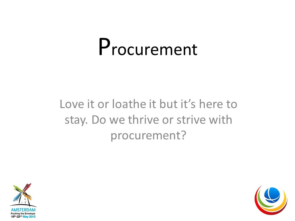 P rocurement Love it or loathe it but it's here to stay. Do we thrive or strive with procurement