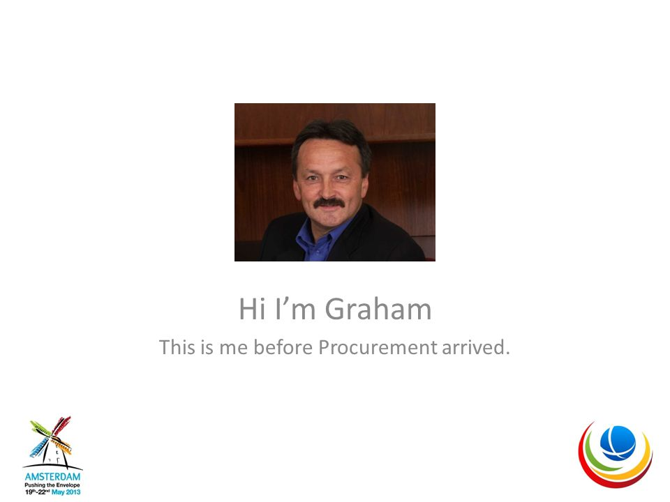Hi I'm Graham This is me before Procurement arrived.