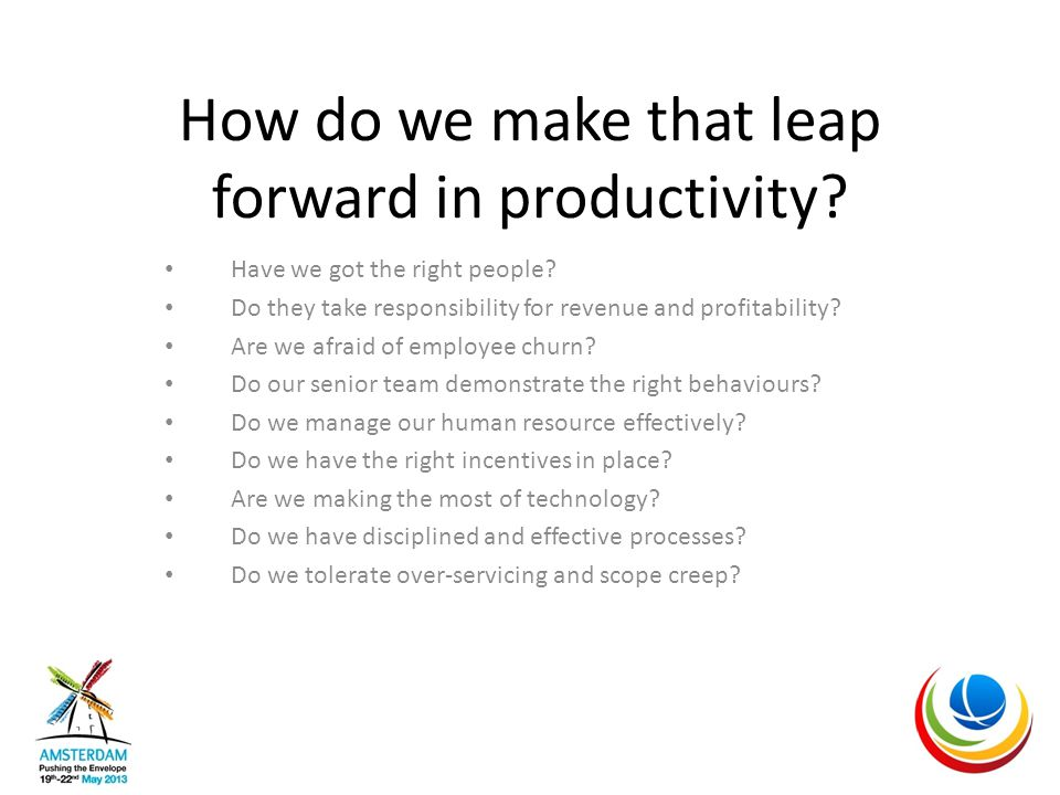 How do we make that leap forward in productivity. Have we got the right people.