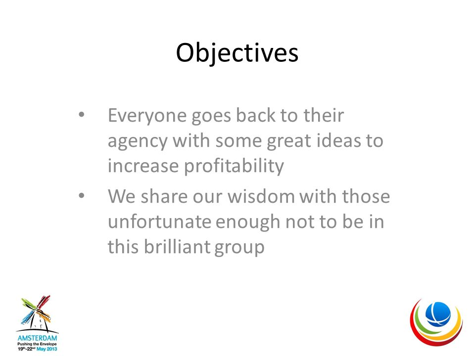 Objectives Everyone goes back to their agency with some great ideas to increase profitability We share our wisdom with those unfortunate enough not to be in this brilliant group