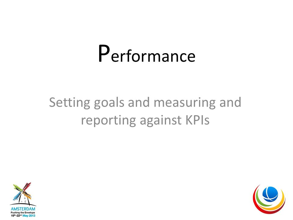 P erformance Setting goals and measuring and reporting against KPIs