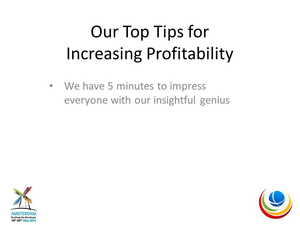 Our Top Tips for Increasing Profitability We have 5 minutes to impress everyone with our insightful genius