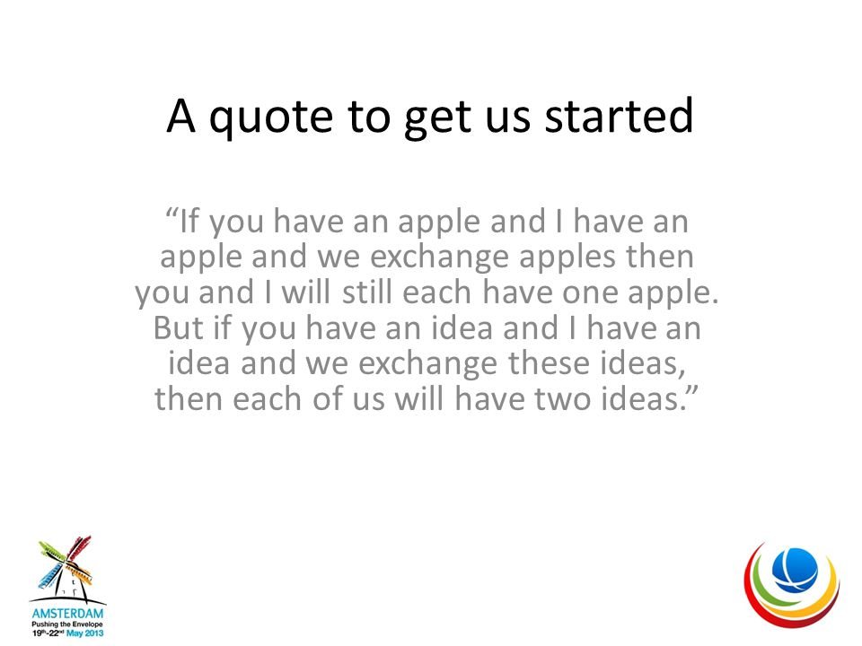 A quote to get us started If you have an apple and I have an apple and we exchange apples then you and I will still each have one apple.