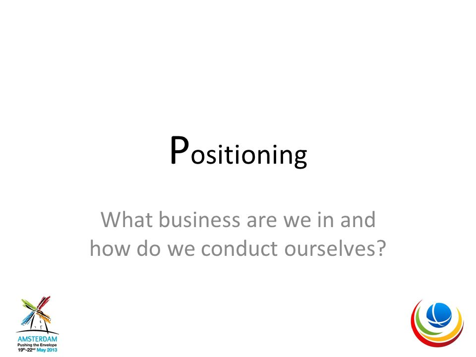 P ositioning What business are we in and how do we conduct ourselves