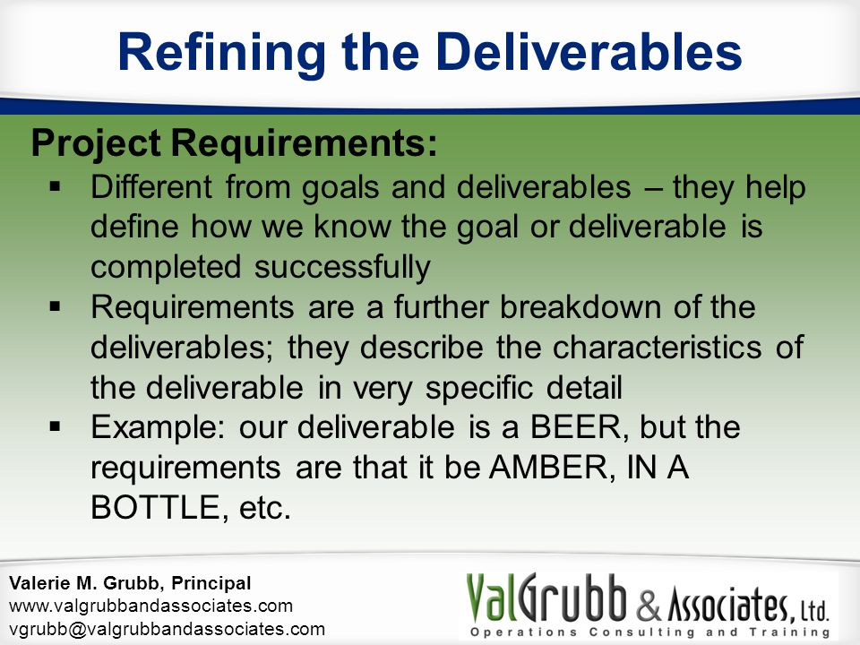 Valerie M. Grubb, Principal www.valgrubbandassociates.com vgrubb@valgrubbandassociates.com Refining the Deliverables Project Requirements:  Different