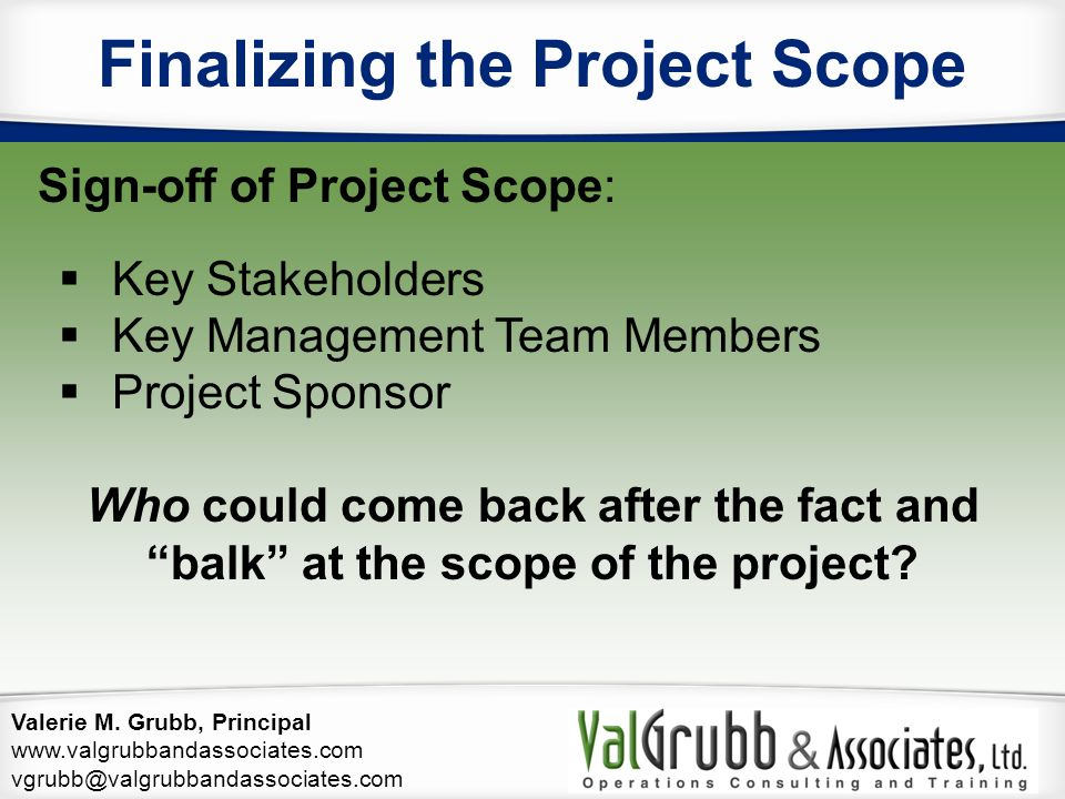 Valerie M. Grubb, Principal www.valgrubbandassociates.com vgrubb@valgrubbandassociates.com Finalizing the Project Scope Sign-off of Project Scope:  K