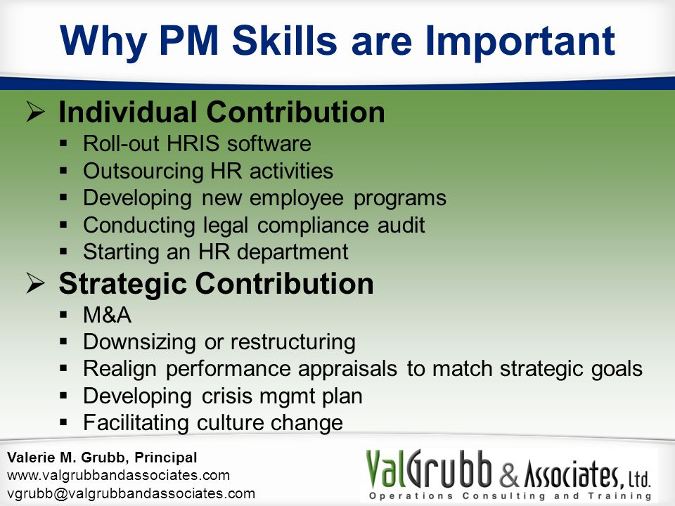 Valerie M. Grubb, Principal www.valgrubbandassociates.com vgrubb@valgrubbandassociates.com Why PM Skills are Important  Individual Contribution  Rol