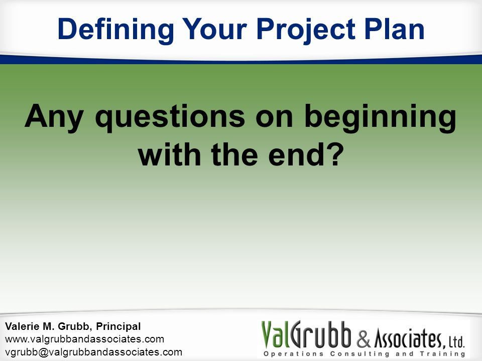Valerie M. Grubb, Principal www.valgrubbandassociates.com vgrubb@valgrubbandassociates.com Defining Your Project Plan Any questions on beginning with