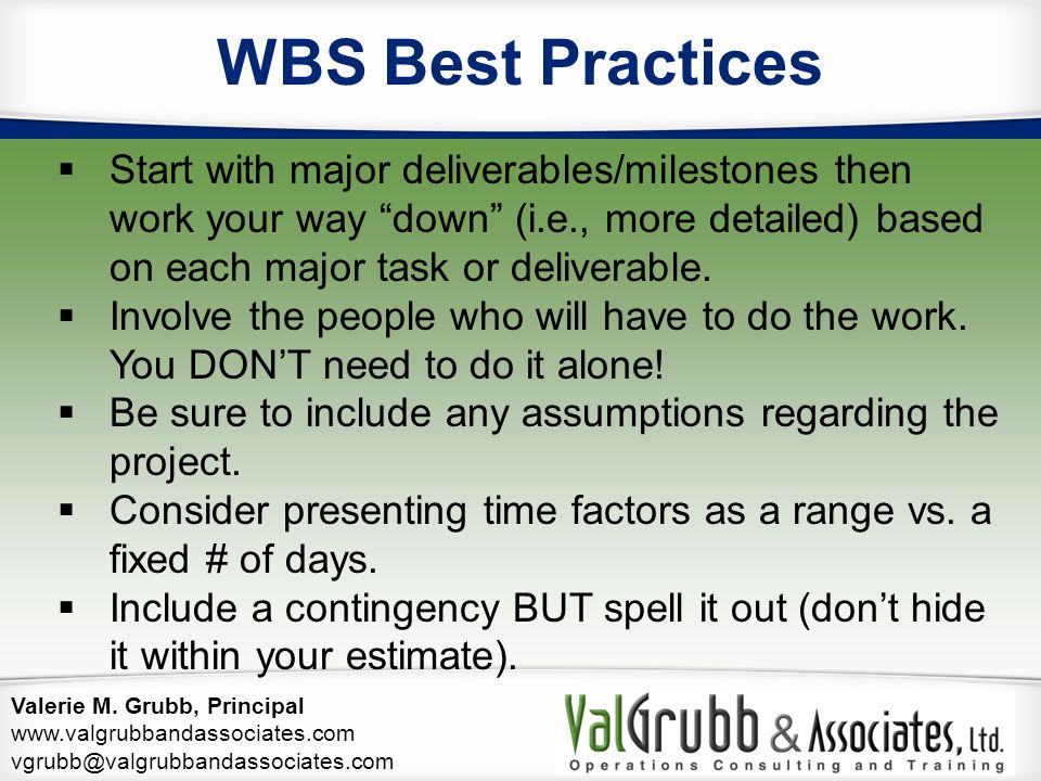 Valerie M. Grubb, Principal www.valgrubbandassociates.com vgrubb@valgrubbandassociates.com WBS Best Practices  Start with major deliverables/mileston